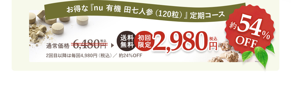 お得なNU有機田七人参(120粒)定期コース、送料無料・初回限定2,980円【約54%OFF】
