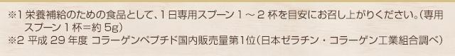 ※ 専用スプーン1杯=約5g※1 平成26年度コラーゲンペプチド国内販売量1位(日本ゼラチン・コラーゲンペプチド工業組合調べ)