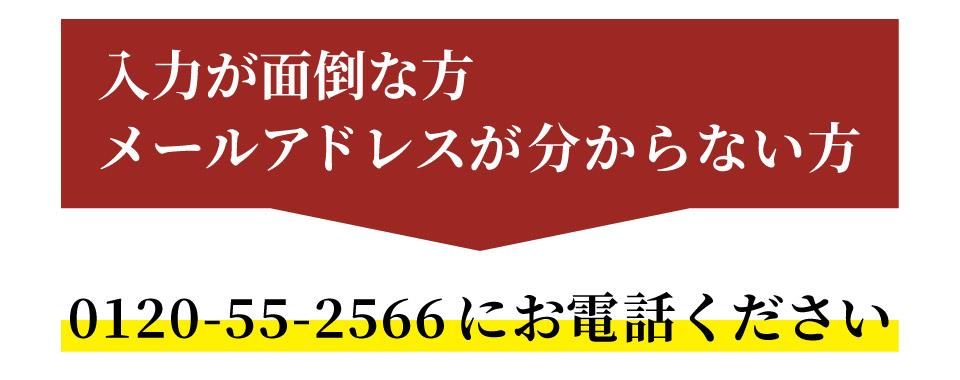 入力が面倒な方メールアドレスがわからない方、0120-55-2566にお電話ください。