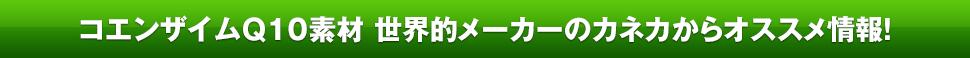コエンザイムQ10素材 世界トップメーカー※のカネカからオススメ情報!※2012年2月現在(カネカ調べ )