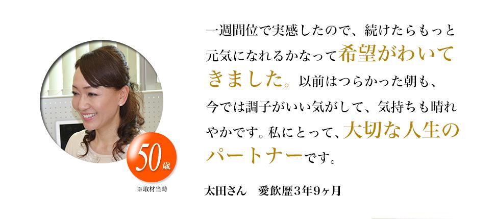 一週間位で実感したので、続けたらもっと元気になれるかなって希望がわいてきました。以前はつらかった朝も、今では調子がいい気がして、気持ちも晴れやかです。私にとって、大切な人生のパートナーです。太田さん 愛飲歴1年3ヶ月。50歳