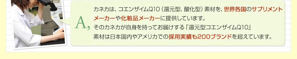 A.弊社が原料とする、カネカのコエンザイムQ10は、世界各国のサプリメントメーカーや化粧品メーカーに素材を提供しています。そのカネカが自信を持ってお届けする「還元型コエンザイムQ10」は、日本国内やアメリカで素材としての採用実績も200ブランドを超えています。
