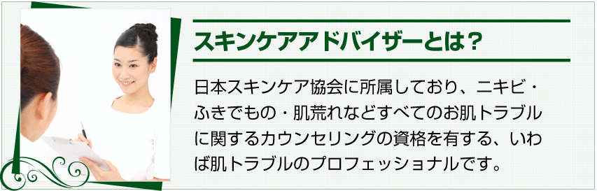 スキンケアアドバイザーとは?日本スキンケア協会に所属しており、ニキビ・ふきでもの・肌荒れなどすべてのお肌トラブルに関するカウンセリングの資格を有する、いわば肌トラブルのプロフェッショナルです。