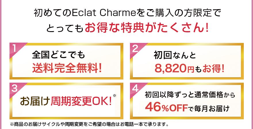 初めてのEclat Charmeをご購入の方限定でとってもお得な特典がたくさん! 全国どこても送料完全無料! 初回なんと8,820円もお得! 安心の30日間返金保証! 初回以降ずっと通常価格から48%OFFで毎月お届け