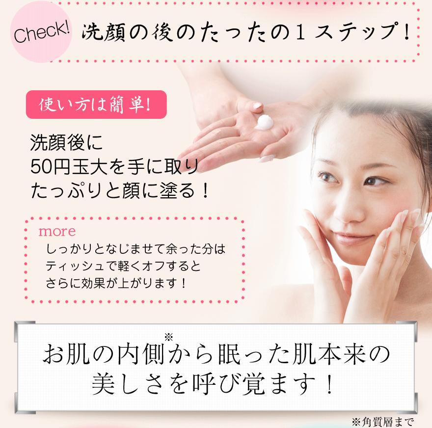 Check!洗顔の後のたった1ステップ! 使い方は簡単!洗顔後に50円玉大を手に取りたっぷりと顔に塗る!moreしっかりとなじませて余った分はティッシュで軽くオフするとさらに効果が上がります!お肌の内側から眠った肌本来の美しさを呼び覚ます!※角質層まで