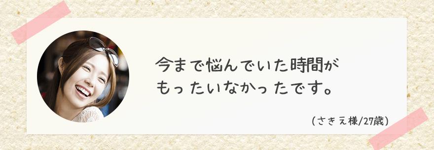 今まで悩んでいた時間が もったいなかったです。 ニキビの悩みとサヨナラできて 本当に嬉しいです。(さきえ様/23歳)