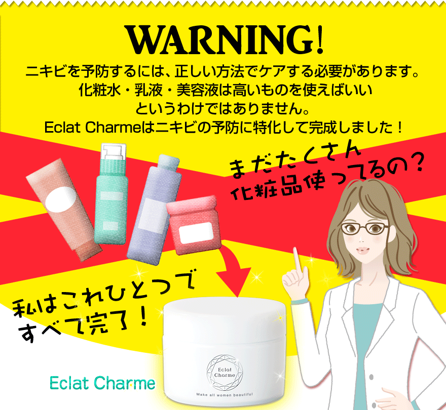 WARNING ニキビは正しい方法でケアする必要があります。化粧水・乳液・美容液は高いものを使えばいいというわけではありません。Eclat Charmeはニキビのケアに特化して完成しました! まだたくさん化粧品使ってるの?私はこれひとつで全て完了!