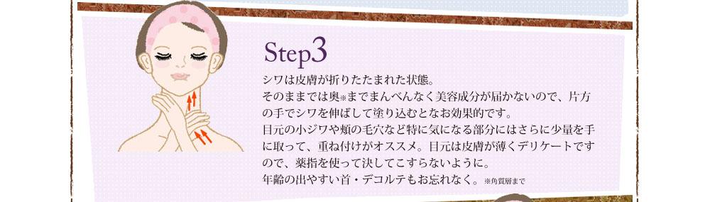 Step3 シワは皮膚が折りたたまれた状態。そのままでは奥までまんべんなく美容成分が届かないので、片方の手でシワを伸ばして塗り込むとなお効果的です。目元の小ジワや頬の毛穴など特に気になる部分にはさらに少量を手に取って、重ね付けがオススメ。目元は皮膚が薄くデリケートですので、薬指を使って決してこすらないように。年齢の出やすい首・デコルテもお忘れなく。