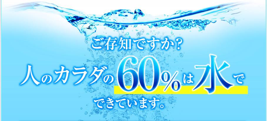 ご存知ですか?人のカラダの60%は水でてきています。