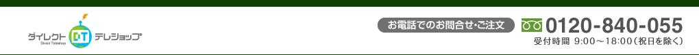 ダイレクトテレショップ お電話でのお問い合わせ・ご注文 0120-840-055 受付時間 9:00~18:00(祝日を除く)
