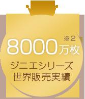8000万枚 ジニエシリーズ世界販売実績(※2)