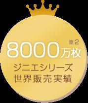 ジニエシリーズ世界販売実績8000万枚 ※2