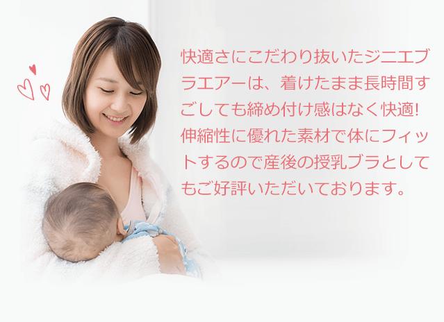 快適さにこだわり抜いたジニエブラエアーは、着けたまま長時間すごしても締め付け感はなく快適!伸縮性に優れた素材で体にフィットするので産後の授乳ブラとしてもご好評いただいております。