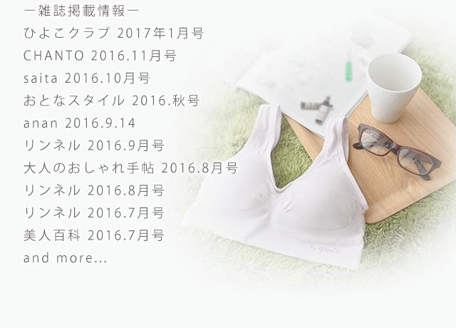 雑誌掲載情報:ひよこクラブ 2017年1月号、CHANTO 2016.11月号、saita 2016.10月号、おとなスタイル 2016.秋号、anan 2016.9.14、リンネル 2016.9月号、大人のおしゃれ手帖 2016.8月号、リンネル 2016.8月号、リンネル 2016.7月号、美人百科 2016.7月号 and more...