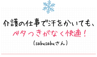 介護の仕事で汗をかいても、ベタつきがなく快適!(sabusabuさん)