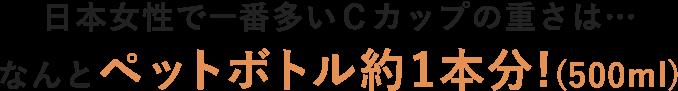 日本女性で一番多いCカップの重さは…なんとペットボトル約1本分!(500ml)