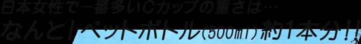 日本女性で一番多いCカップの重さは…なんと!ペットボトル(500ml)約1本分!!