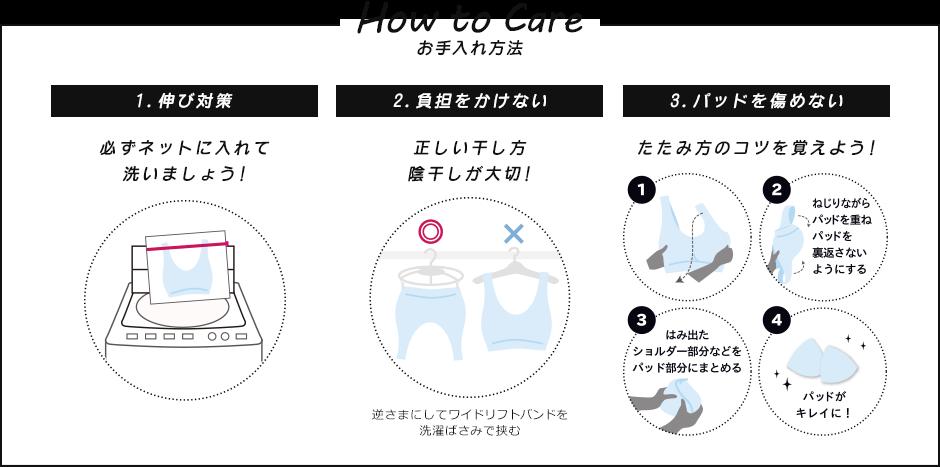 How to Care(お手入れ方法) | 1.伸び対策 必ずネットに入れて洗いましょう! 2.負担をかけない 正しい干し方 陰干しが大切!(逆さまにしてワイドリフトバンドを洗濯ばさみで挟む) 3.パッドを傷めない たたみ方のコツを覚えよう! (ねじりながらパッドを重ねパッドを裏返さないようにする。はみ出たショルダー部分などをパッド部分にまとめる。)