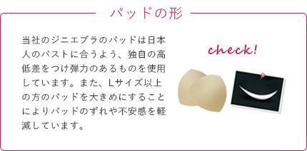 【パッドの形】当社のジニエブラのパッドは日本人のバストに合うよう、独自の高低差をつけ弾力のあるものを使用しています。また、Lサイズ以上の方のパッドを大きめにすることによりパッドのずれや不安感を軽減しています。