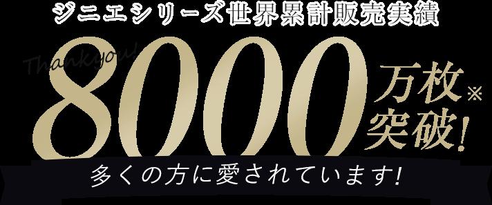 ジニエシリーズ世界累計販売実績 8000万枚突破!※ 多くの方に愛されています!