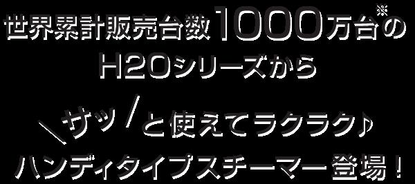 世界累計販売台数1000万台(※)のH2Oシリーズから、サッと使えてラクラク♪ハンディタイプスチーマー登場!