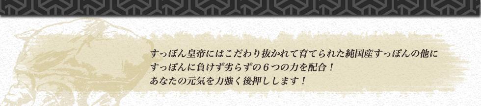 すっぽん皇帝にはこだわり抜かれて育てられた純国産すっぽんの他に すっぽんに負けず劣らずの6つの力を配合! あなたの元気を力強く