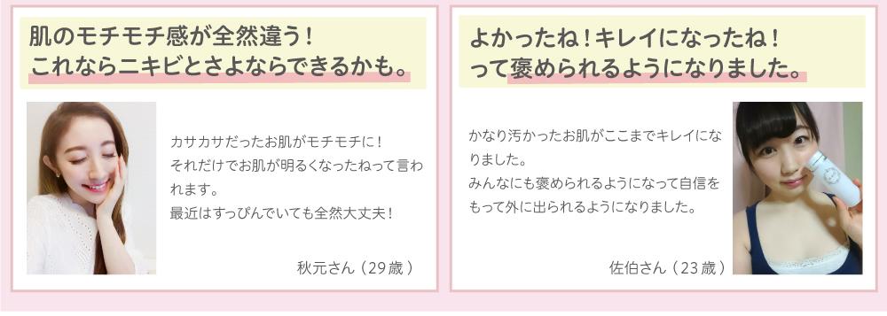 秋元さん:肌のモチモチ感が全然違う!これならニキビとさよならできるかも。佐伯さん:よかったね!キレイになったね!って褒められるようになりました。