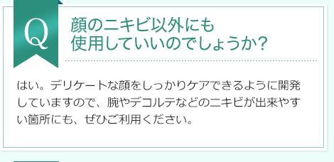 Q:顔のニキビ以外にも 使用していいのでしょうか? A:はい。デリケートな顔をしっかりケアできるように開発していますので、腕やデコルテなどのニキビが出来やすい箇所にも、ぜひご利用ください