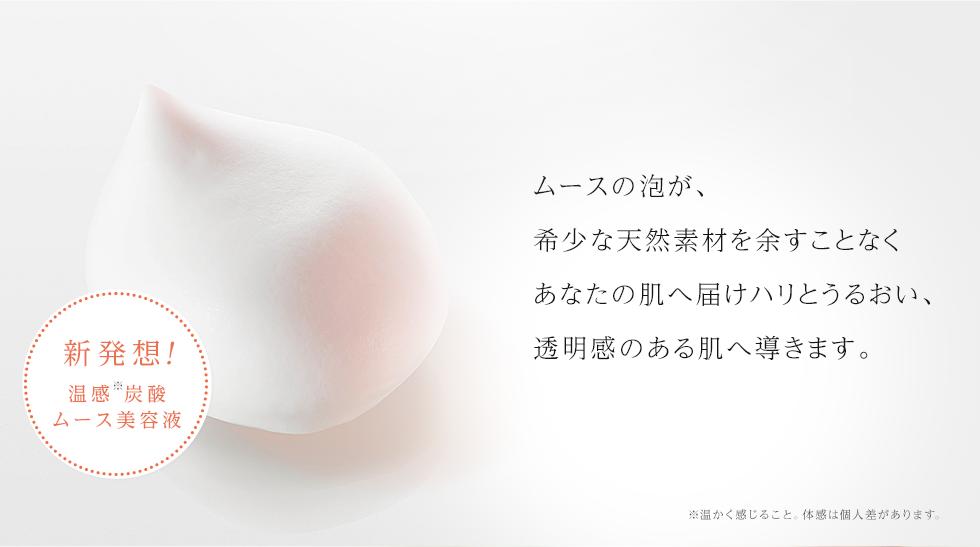 ムースの泡が、希少な天然素材を余すことなくあなたの肌へ届けハリとうるおい、透明感のある肌へ導きます。
