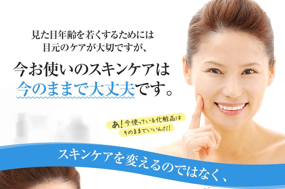 見た目年齢を若くするためには目元のケアが大切ですが、今お使いのスキンケアは今のままで大丈夫です。スキンケアを変えるのではなく、