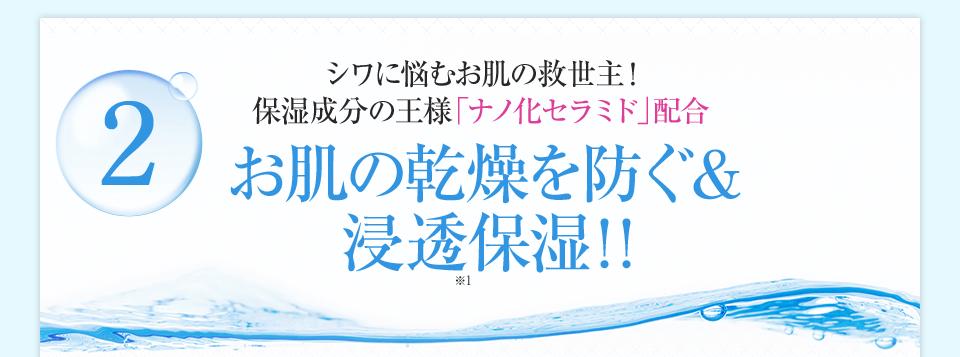シワに悩むお肌の救世主!保湿成分の王様「ナノ化セラミド」配合お肌の乾燥を防ぐ&浸透保湿!!