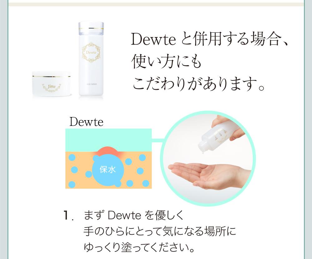 併用する場合、使い方にもこだわりがあります。1:まずDewteを優しく手のひらにとって気になる場所にゆっくり塗ってください。
