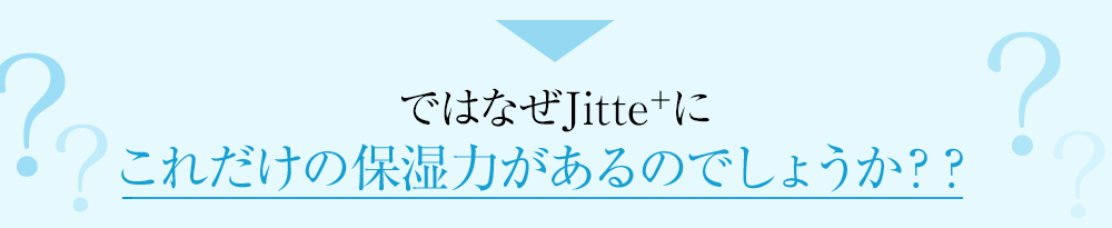 ではなぜJitteにこれだけの保湿力があるのでしょうか??
