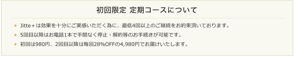 初回限定 定期コースについて・ Jitte+は効果を十分にご実感いただく為に、最低4回以上のご継続をお約束頂いております。・ 5回目以降はお電話1本で手間なく停止・解約等のお手続きが可能です。・ 初回は980円、2回目以降は毎回28%OFFの4,980円でお届けいたします。