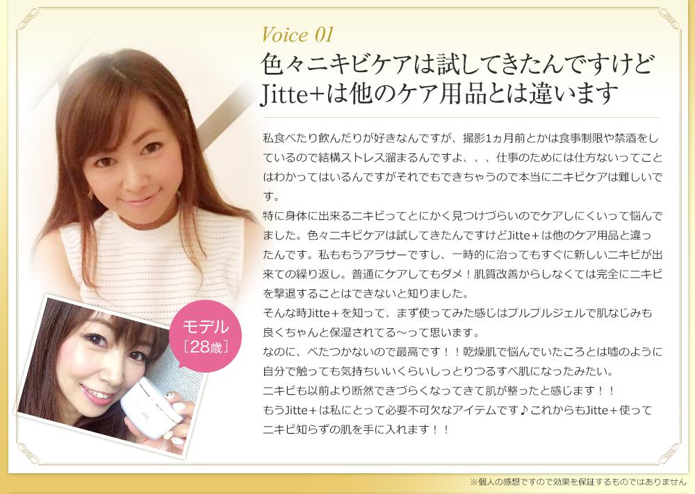 Voice01 色々ニキビケアは試してきたんですけど Jitte+は他のケア用品とは違います