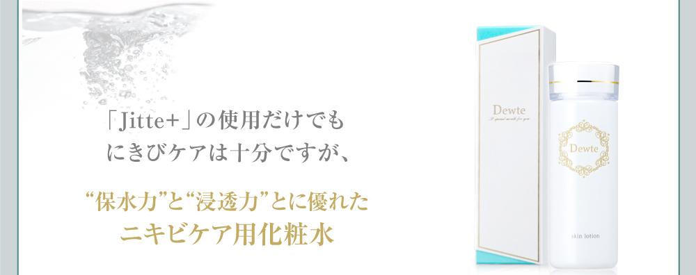 """「Jitte+」の使用だけでも にきびケアは十分ですが、""""保水力""""と""""浸透力""""とに優れた ニキビケア用化粧水 「Dewte」を併用していただくと 驚きの相乗効果を発揮します。"""
