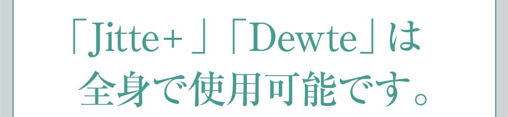 「Jitte+」「Dewte」は全身で使用可能です。
