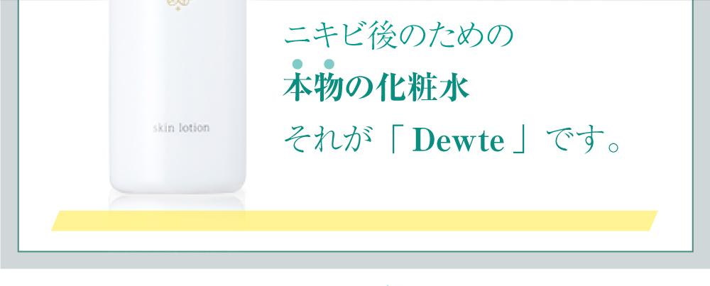 ニキビ後のための本物の化粧水 それが「Dewte」です。