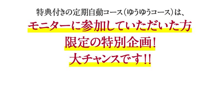 特典付きの定期自動コース(ゆうゆうコース)は、 モニターに参加していただいた方限定の特別企画!大チャンスです!!
