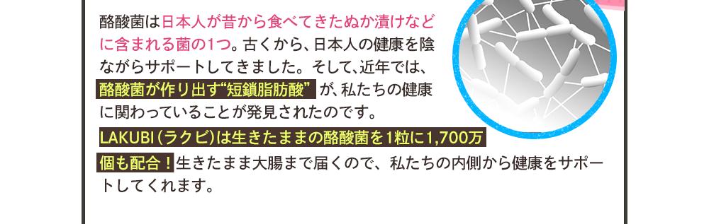 """酪酸菌は日本人が昔から食べてきたぬか漬けなどに含まれる菌の1つ。古くから、日本人の健康を陰ながらサポートしてきました。そして、近年では、酪酸菌が作り出す""""短鎖脂肪酸""""が、私たちの健康に関わっていることが発見されたのです。LAKUBI(ラクビ)は生きたままの酪酸菌を1粒に1,700万個も配合!生きたまま大腸まで届くので、私たちの内側から健康をサポートしてくれます。"""
