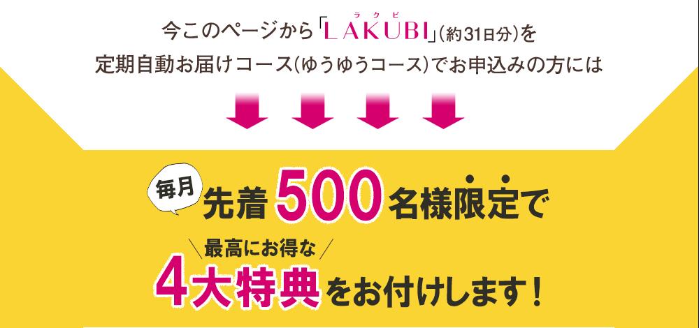 今このページから「LAKUBI」(約31日分)を定期自動お届けコース(ゆうゆうコース)でお申込みの方には 毎月 先着500名様限定で 最高にお得な 5大特典をお付けします!
