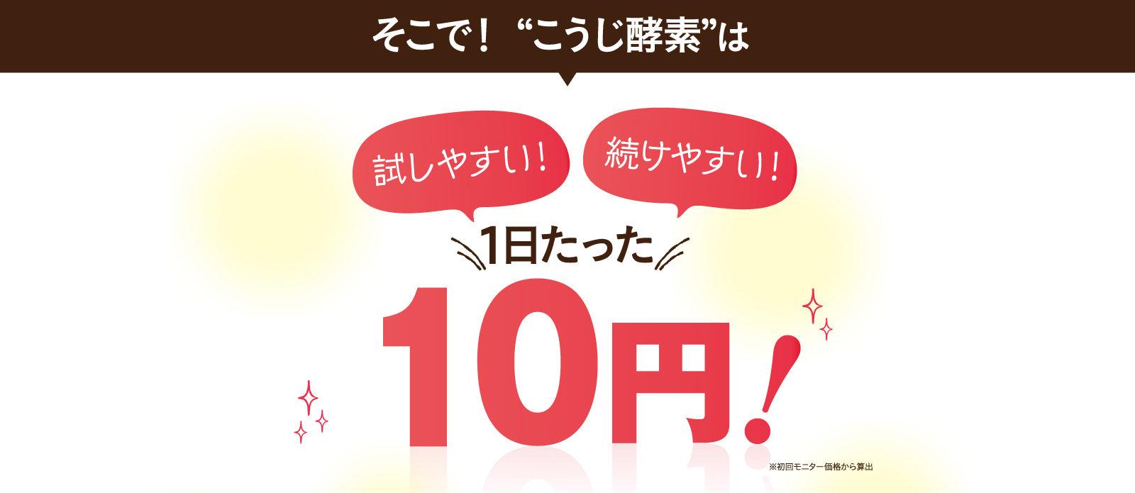 """そこで! """"こうじ酵素""""は「試しやすい!」「続けやすい!」1日たった10円!"""