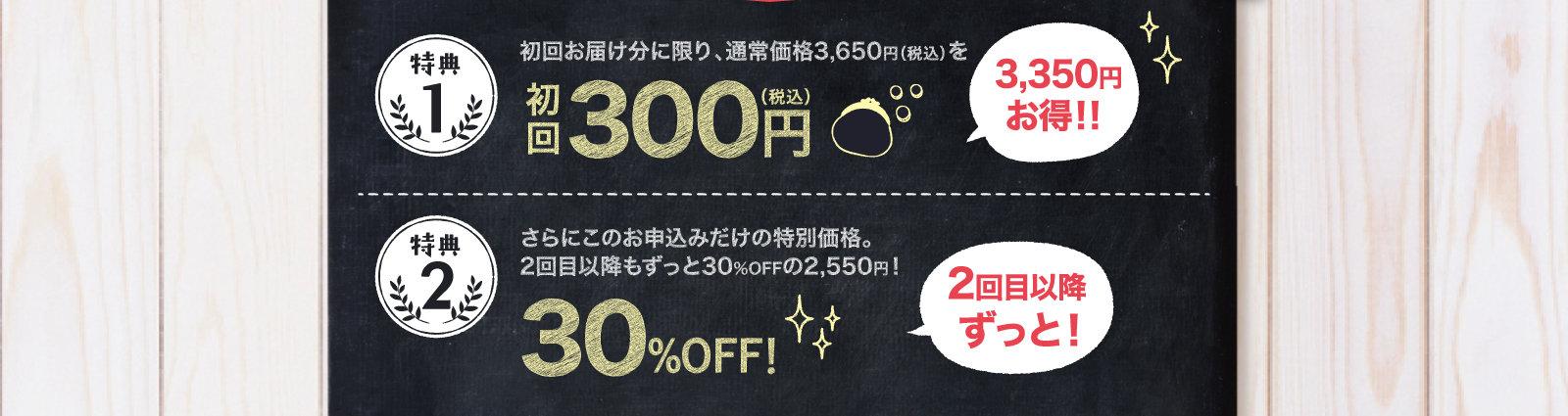1.初回お届け分に限り、通常価格3,650円(税込)を初回300円 2.さらにこのお申込みだけの特別価格。2回目以降もずっと30%OFFの2,550円!30%OFF!