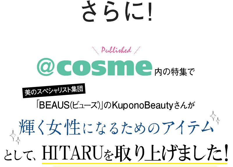 さらに!@cosme内の特集で 美のスペシャリスト集団「BEAUS(ビューズ)」のKuponoBeautyさんが 輝く女性になるためのアイテムとして、HITARUを取り上げました!
