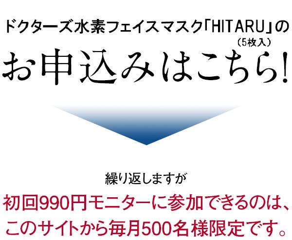 ドクターズ水素フェイスマスク「HITARU-ヒタル-」(5枚入)のお申込みはこちら!繰り返しますが初回990円モニターに参加できるのは、このサイトから毎月500名様限定です。