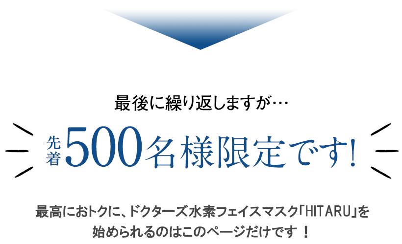 最後に繰り返しますが…先着500名様限定です!最高におトクに、ドクターズ水素フェイスマスク「HITARU-ヒタル-」を始められるのはこのページだけです !