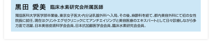 黒田愛美 臨床水素研究会所属医師 獨協医科大学医学部卒業後、東京女子医大・内分泌乳腺外科へ入局。その後、麻酔科を経て、都内美容外科にて初の女性院長に就任。現在はクリントエグゼクリニックにてアンチエイジングと美容医療のエキスパートとして日々診療しながら多方面で活躍。日本美容皮膚科学会会員、日本抗加齢医学会会員、臨床水素研究会会員。