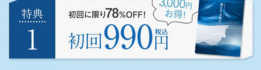 特典1 初回に限り78%OFF!初回990円税込 3,000円お得!